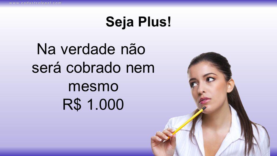 Seja Plus! Na verdade não será cobrado nem mesmo R$ 1.000
