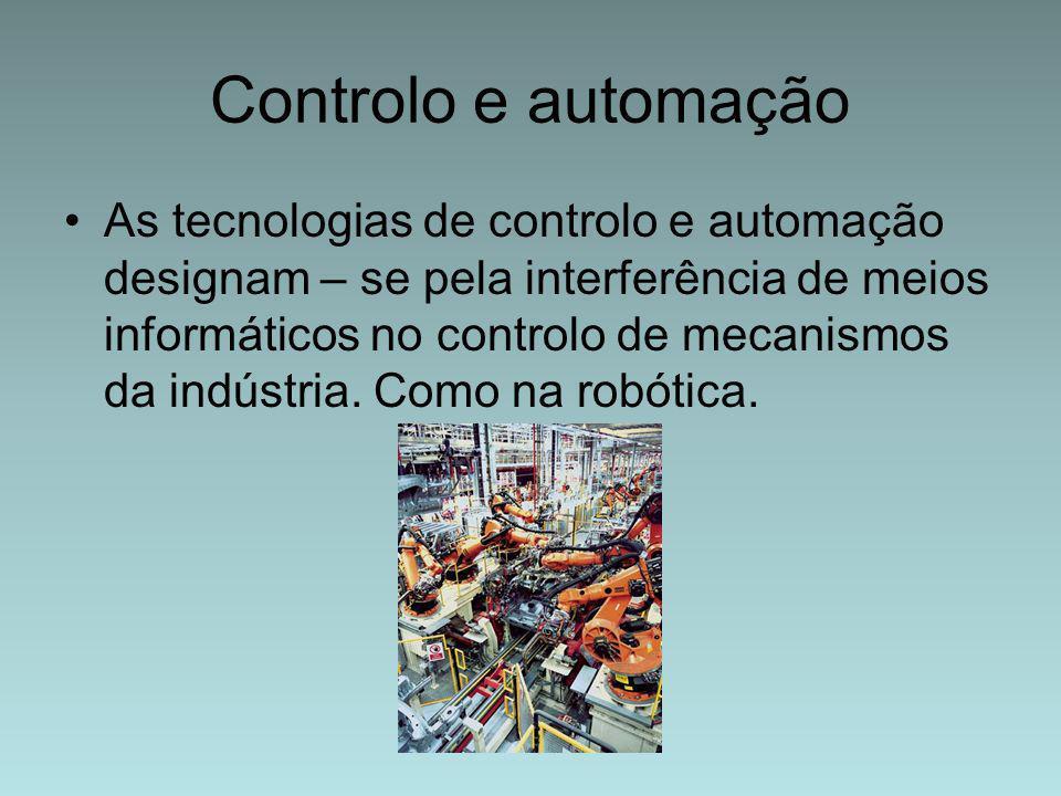 Controlo e automação As tecnologias de controlo e automação designam – se pela interferência de meios informáticos no controlo de mecanismos da indúst
