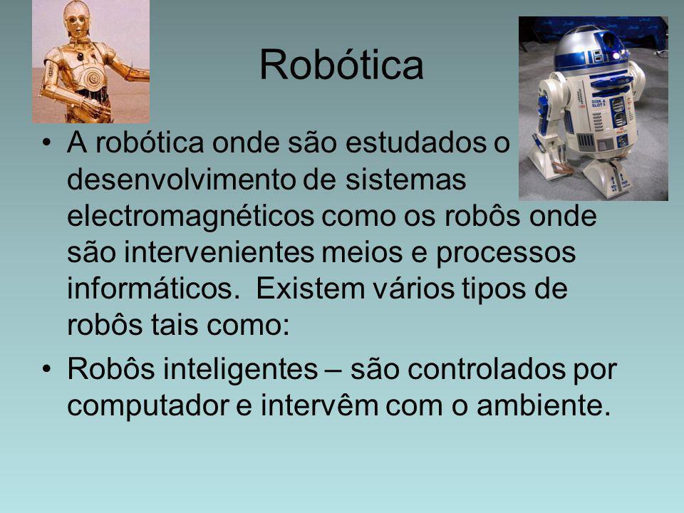 Robótica A robótica onde são estudados o desenvolvimento de sistemas electromagnéticos como os robôs onde são intervenientes meios e processos informá