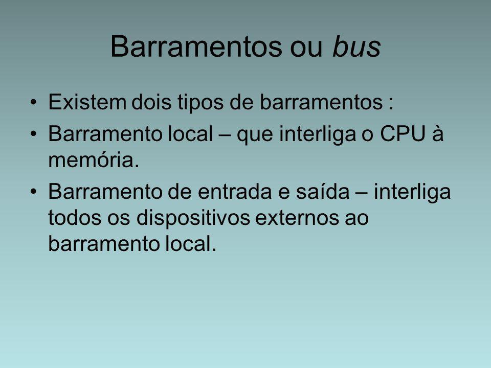 Barramentos ou bus Existem dois tipos de barramentos : Barramento local – que interliga o CPU à memória. Barramento de entrada e saída – interliga tod