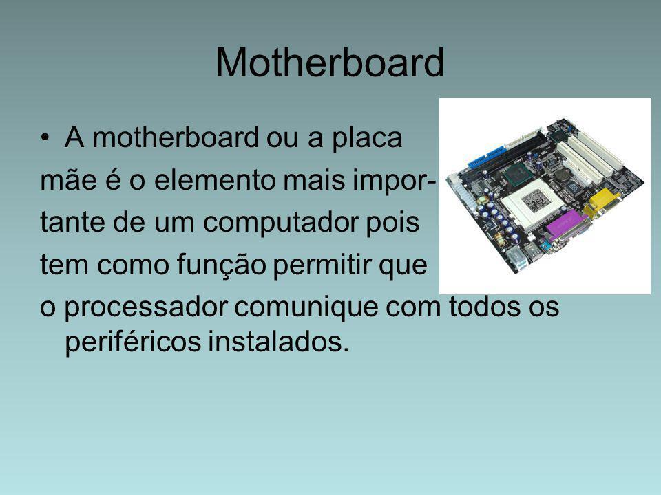 Motherboard A motherboard ou a placa mãe é o elemento mais impor- tante de um computador pois tem como função permitir que o processador comunique com