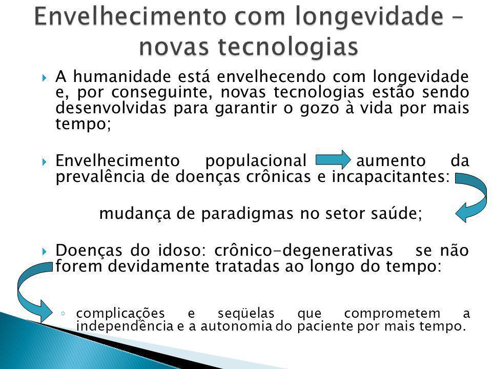  A humanidade está envelhecendo com longevidade e, por conseguinte, novas tecnologias estão sendo desenvolvidas para garantir o gozo à vida por mais tempo;  Envelhecimento populacional aumento da prevalência de doenças crônicas e incapacitantes: mudança de paradigmas no setor saúde;  Doenças do idoso: crônico-degenerativas se não forem devidamente tratadas ao longo do tempo: ◦ complicações e seqüelas que comprometem a independência e a autonomia do paciente por mais tempo.