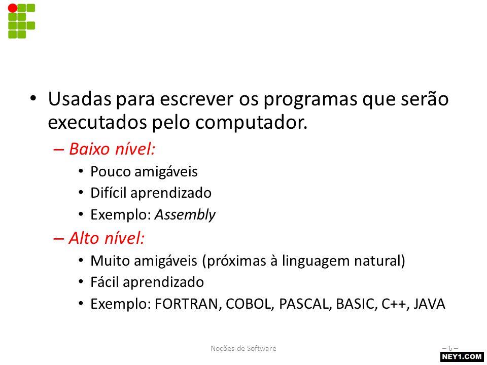 Tipos de código Código-Fonte (ou programa-fonte) – O código do programa, na forma em que foi escrito – Normalmente um arquivo texto contendo instruções em uma linguagem de programação – Precisa ser convertido em binário Código-Executável (ou programa-executável) – O programa depois de convertido para o formato binário – O código fonte é convertido de um arquivo texto compreensível para nós para um arquivo em binário (seqüência de uns e zeros), compreensível para o computador Noções de Software– 7 –
