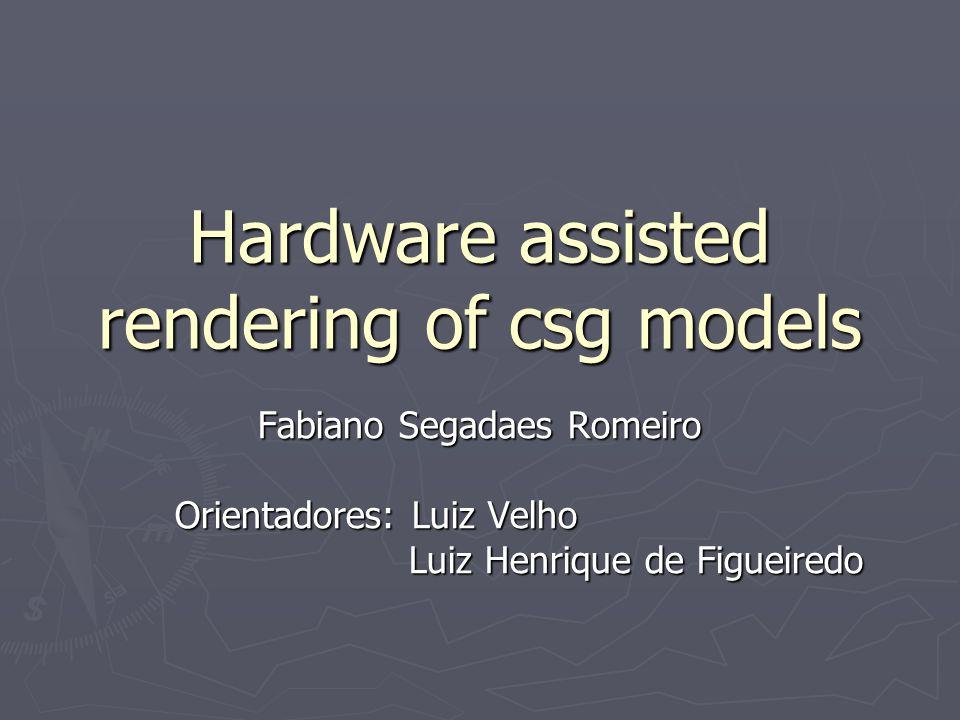 Hardware assisted rendering of csg models Fabiano Segadaes Romeiro Orientadores: Luiz Velho Orientadores: Luiz Velho Luiz Henrique de Figueiredo Luiz