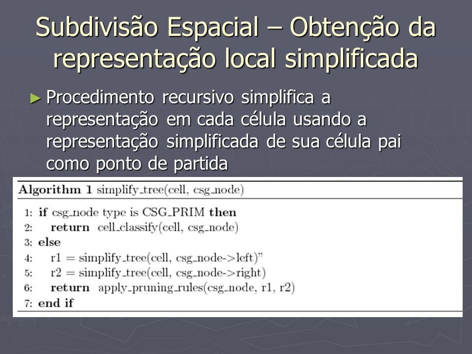 Subdivisão Espacial – Obtenção da representação local simplificada ► Procedimento recursivo simplifica a representação em cada célula usando a represe