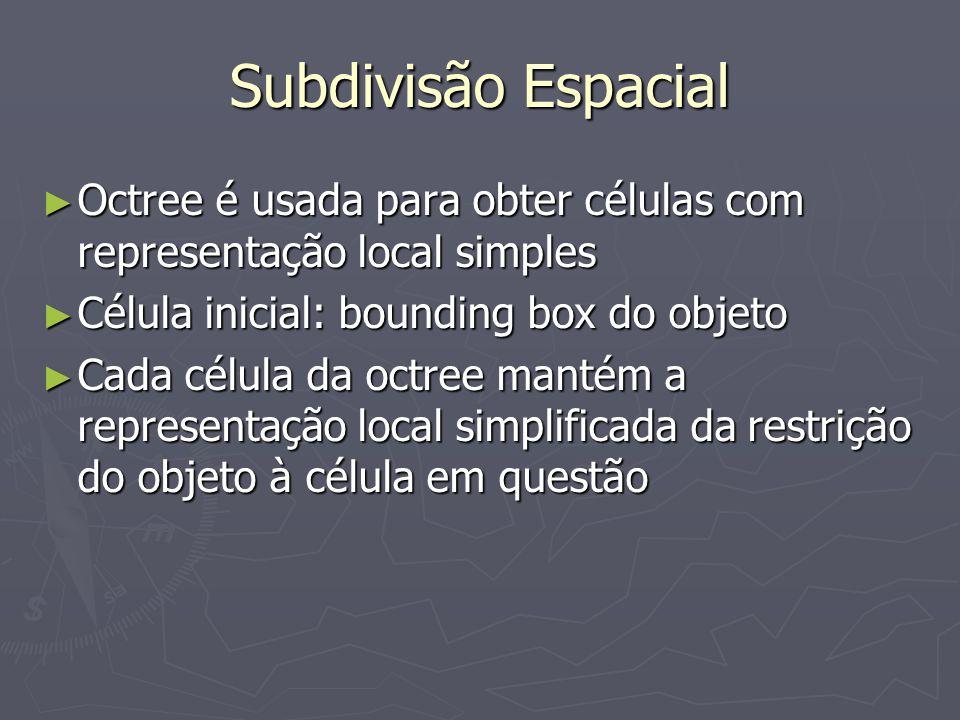 Subdivisão Espacial ► Subdivisão em uma dada célula pára quando:  Representação local é simples o suficiente  Célula não contém superfície do objeto csg  Célula ocupa menos de determinado número de pixels na tela