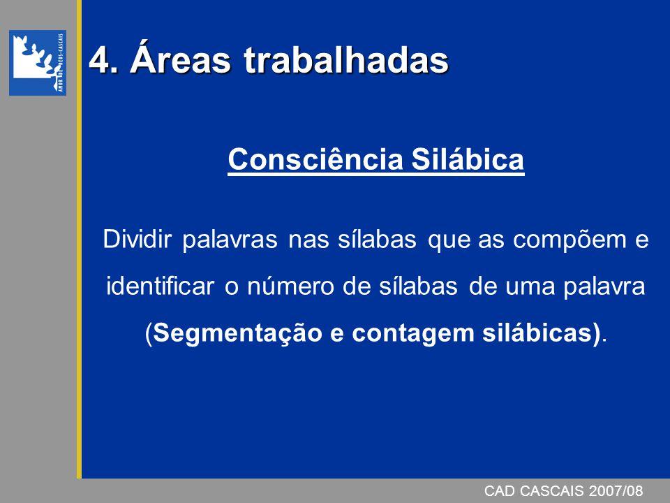 4. Áreas trabalhadas CAD CASCAIS 2007/08 Consciência Silábica Dividir palavras nas sílabas que as compõem e identificar o número de sílabas de uma pal