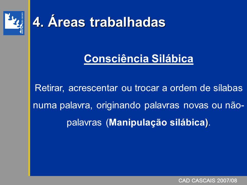 4. Áreas trabalhadas CAD CASCAIS 2007/08 Consciência Silábica ) Retirar, acrescentar ou trocar a ordem de sílabas numa palavra, originando palavras no