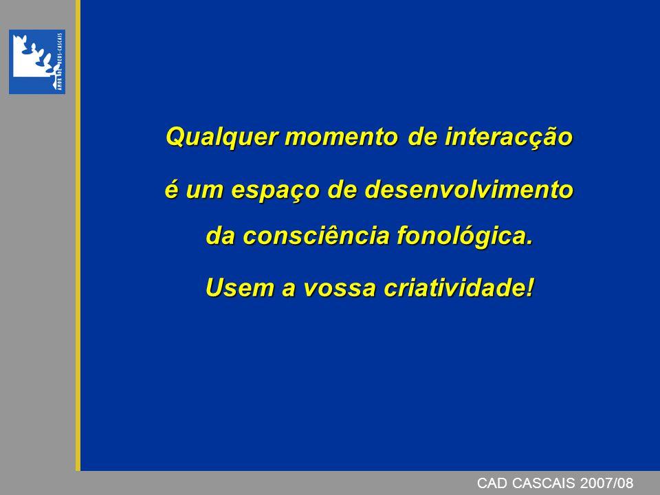CAD CASCAIS 2007/08 Qualquer momento de interacção é um espaço de desenvolvimento da consciência fonológica.