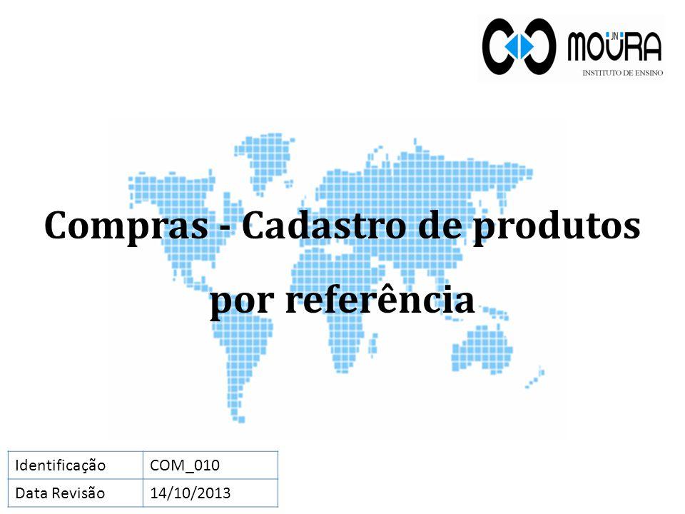 Compras - Cadastro de produtos por referência IdentificaçãoCOM_010 Data Revisão14/10/2013