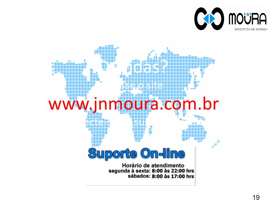 Dúvidas Acesse o site www.jnmoura.com.br e conecte-se ao suporte on-line. 19