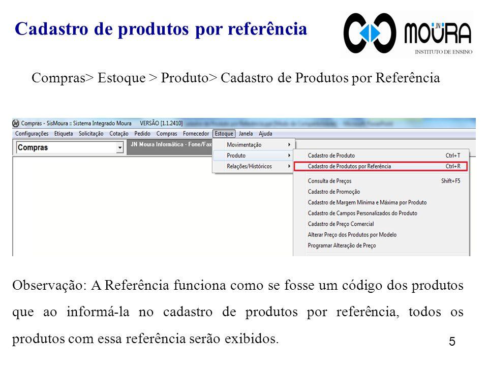 Compras> Estoque > Produto> Cadastro de Produtos por Referência Observação: A Referência funciona como se fosse um código dos produtos que ao informá-la no cadastro de produtos por referência, todos os produtos com essa referência serão exibidos.