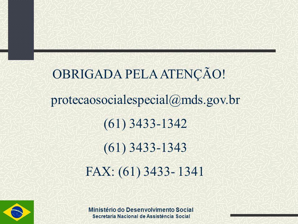 Ministério do Desenvolvimento Social Secretaria Nacional de Assistência Social OBRIGADA PELA ATENÇÃO! protecaosocialespecial@mds.gov.br (61) 3433-1342
