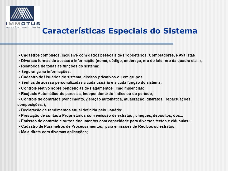 Características Especiais do Sistema  Cadastros completos, inclusive com dados pessoais de Proprietários, Compradores, e Avalistas  Diversas formas de acesso a informação (nome, código, endereço, nro do lote, nro da quadra etc...);  Relatórios de todas as funções do sistema;  Segurança na informações;  Cadastro de Usuários do sistema, direitos privativos ou em grupos  Senhas de acesso personalizadas a cada usuário e a cada função do sistema;  Controle efetivo sobre pendências de Pagamentos, inadimplências;  Reajuste Automático de parcelas, independente do índice ou do período;  Controle de contratos (vencimento, geração automática, atualização, distratos, repactuações, composições.