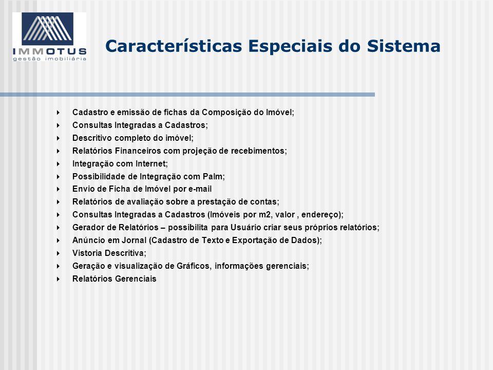  Cadastro e emissão de fichas da Composição do Imóvel;  Consultas Integradas a Cadastros;  Descritivo completo do imóvel;  Relatórios Financeiros com projeção de recebimentos;  Integração com Internet;  Possibilidade de Integração com Palm;  Envio de Ficha de Imóvel por e-mail  Relatórios de avaliação sobre a prestação de contas;  Consultas Integradas a Cadastros (Imóveis por m2, valor, endereço);  Gerador de Relatórios – possibilita para Usuário criar seus próprios relatórios;  Anúncio em Jornal (Cadastro de Texto e Exportação de Dados);  Vistoria Descritiva;  Geração e visualização de Gráficos, informações gerenciais;  Relatórios Gerenciais
