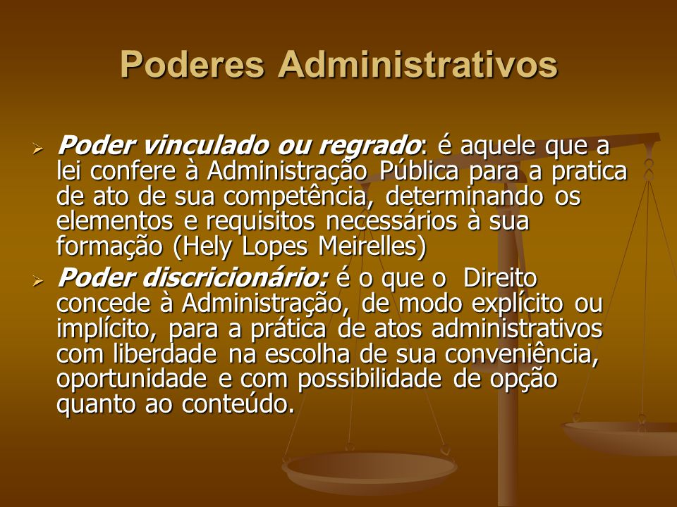 Poderes Administrativos  Poder vinculado ou regrado: é aquele que a lei confere à Administração Pública para a pratica de ato de sua competência, det