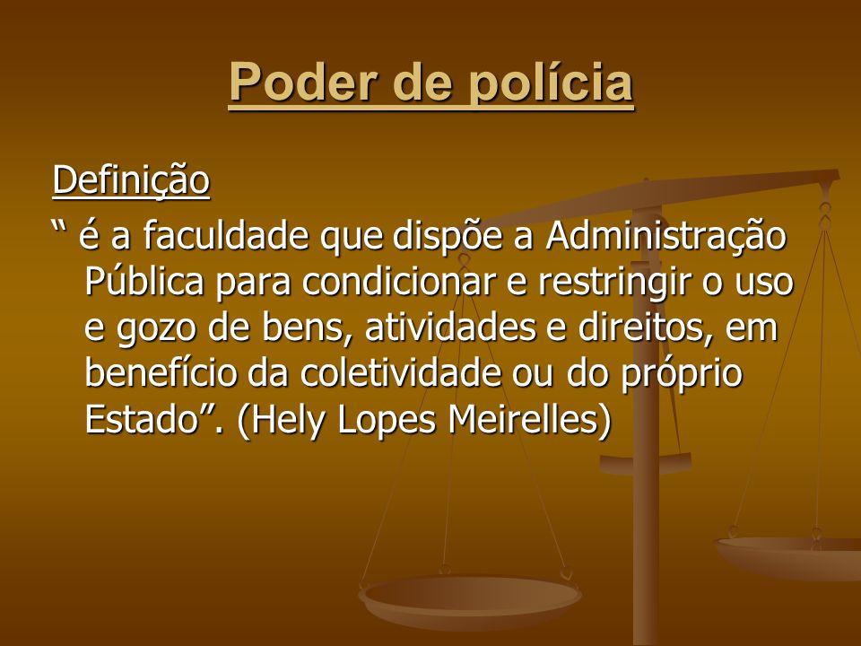 """Poder de polícia Definição """" é a faculdade que dispõe a Administração Pública para condicionar e restringir o uso e gozo de bens, atividades e direito"""