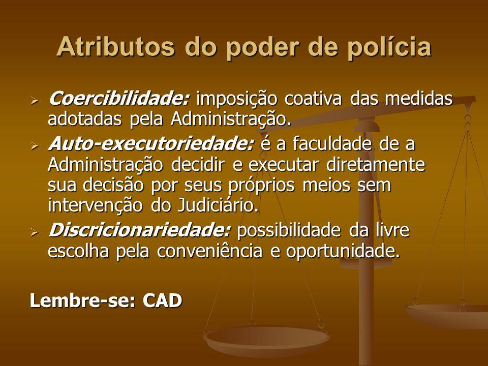 Atributos do poder de polícia  Coercibilidade: imposição coativa das medidas adotadas pela Administração.  Auto-executoriedade: é a faculdade de a A
