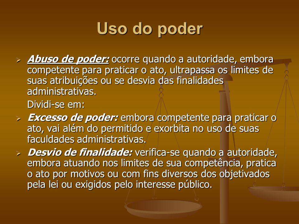 Uso do poder  Abuso de poder: ocorre quando a autoridade, embora competente para praticar o ato, ultrapassa os limites de suas atribuições ou se desv