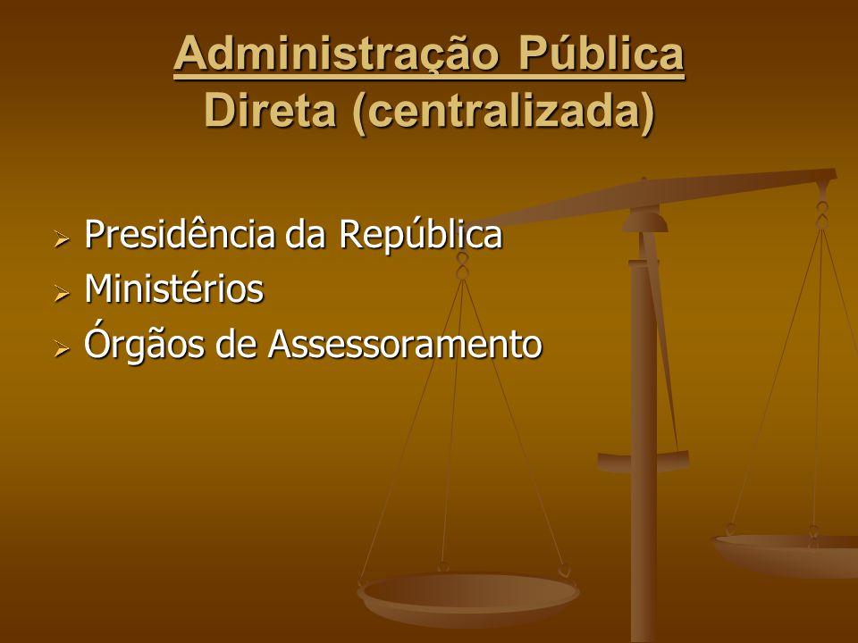 Administração Pública Direta (centralizada)  Presidência da República  Ministérios  Órgãos de Assessoramento