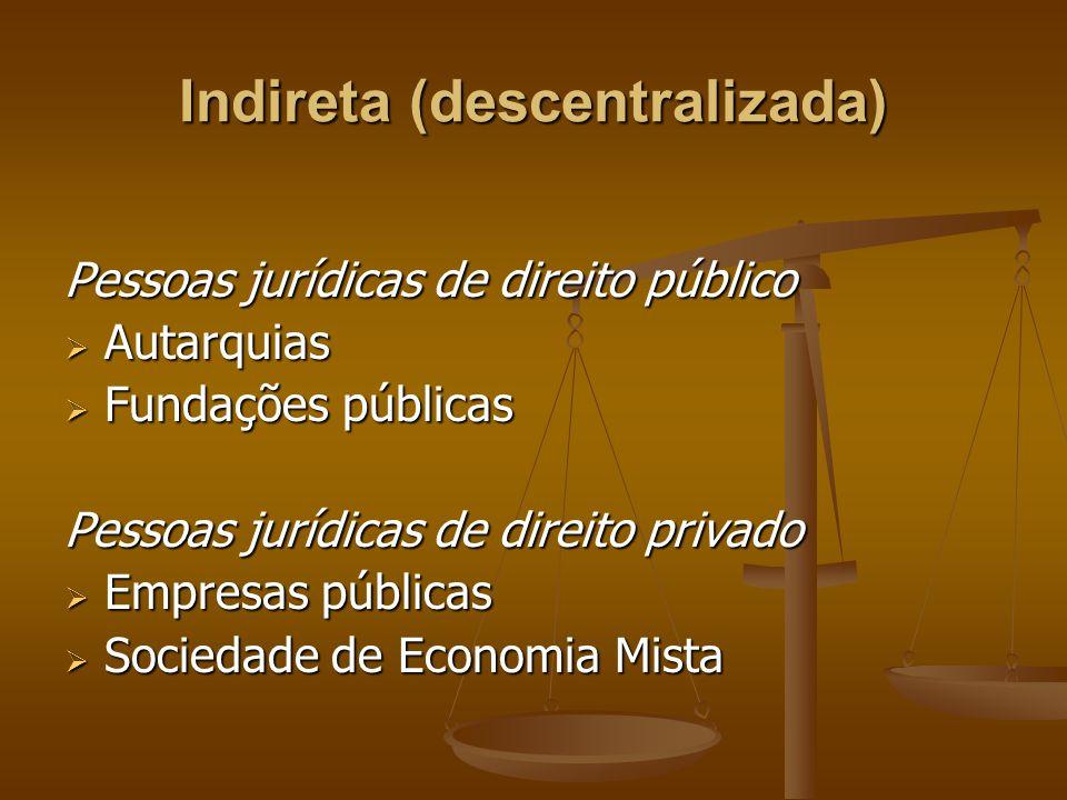 Indireta (descentralizada) Pessoas jurídicas de direito público  Autarquias  Fundações públicas Pessoas jurídicas de direito privado  Empresas públ