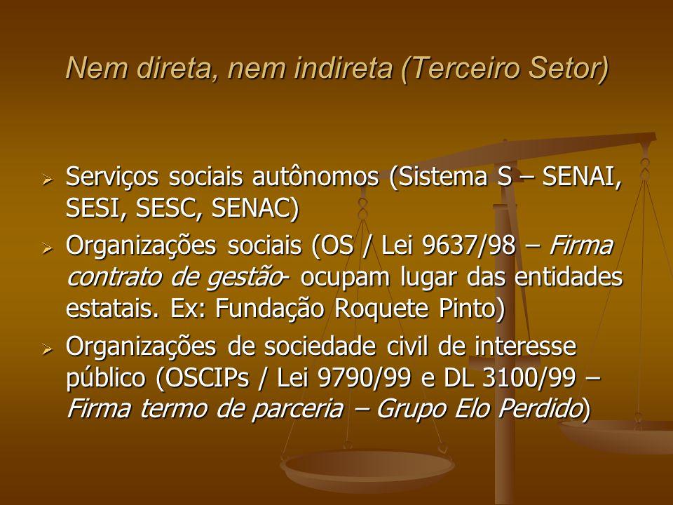 Nem direta, nem indireta (Terceiro Setor)  Serviços sociais autônomos (Sistema S – SENAI, SESI, SESC, SENAC)  Organizações sociais (OS / Lei 9637/98