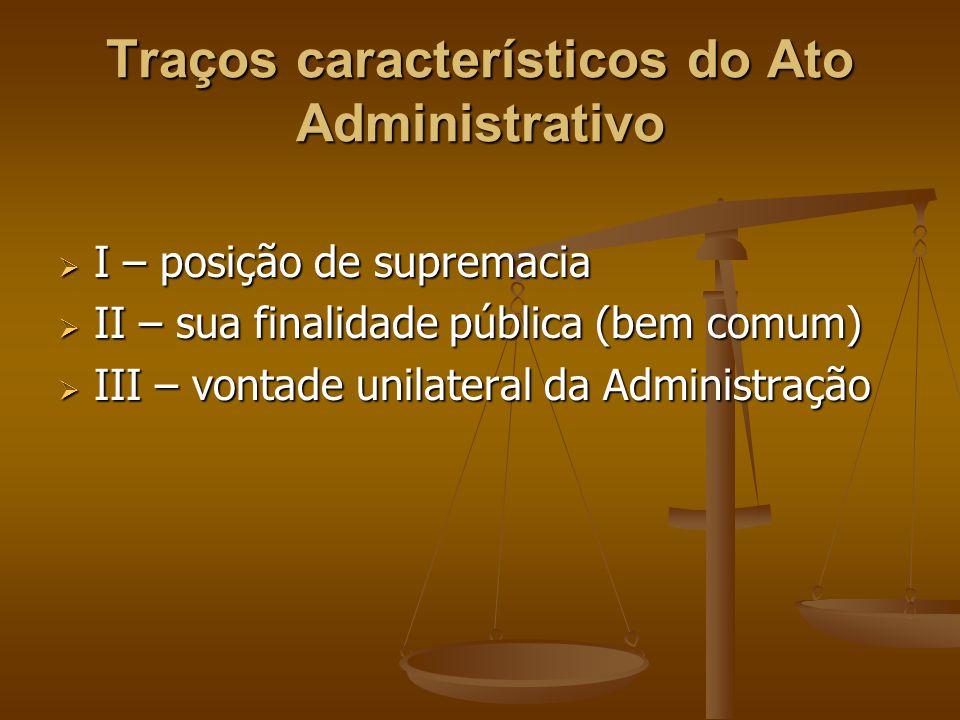 Traços característicos do Ato Administrativo  I – posição de supremacia  II – sua finalidade pública (bem comum)  III – vontade unilateral da Admin