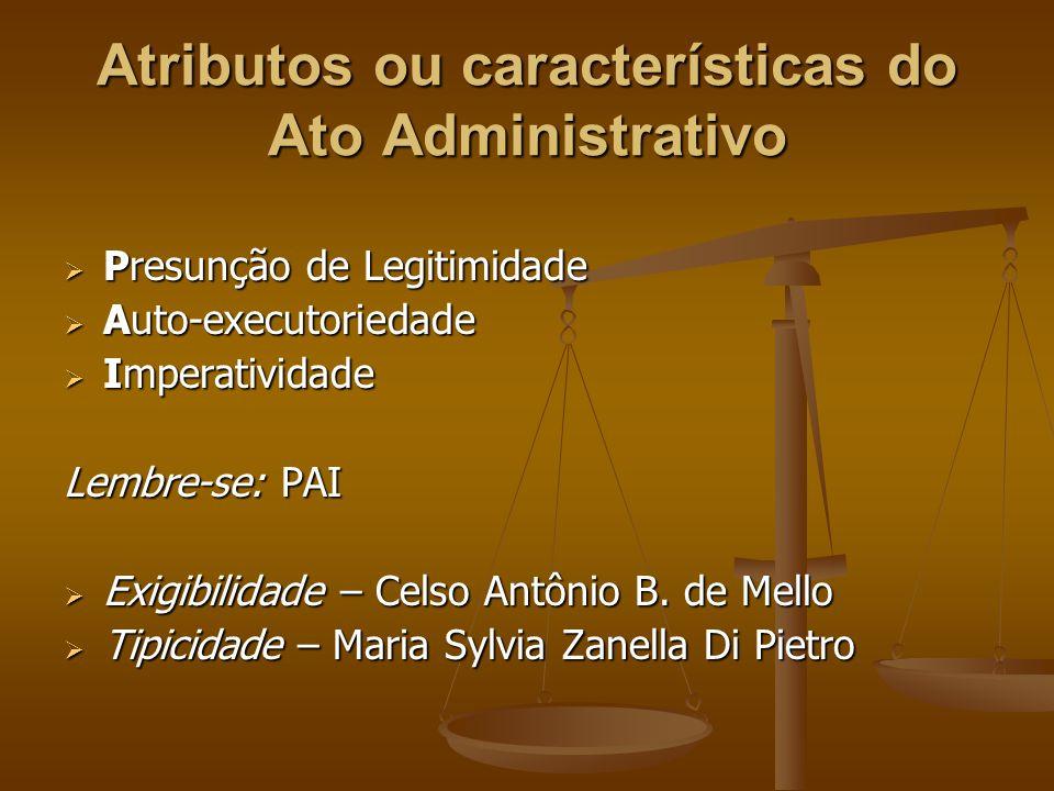 Atributos ou características do Ato Administrativo  Presunção de Legitimidade  Auto-executoriedade  Imperatividade Lembre-se: PAI  Exigibilidade –