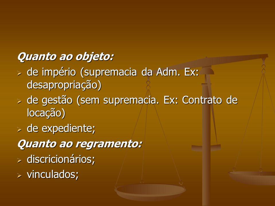 Quanto ao objeto:  de império (supremacia da Adm. Ex: desapropriação)  de gestão (sem supremacia. Ex: Contrato de locação)  de expediente; Quanto a