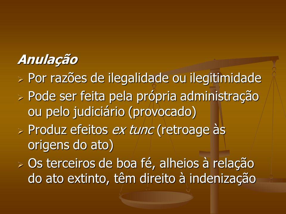 Anulação  Por razões de ilegalidade ou ilegitimidade  Pode ser feita pela própria administração ou pelo judiciário (provocado)  Produz efeitos ex t