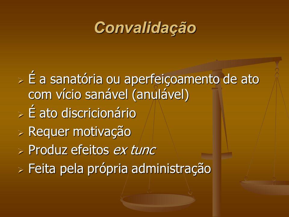Convalidação  É a sanatória ou aperfeiçoamento de ato com vício sanável (anulável)  É ato discricionário  Requer motivação  Produz efeitos ex tunc