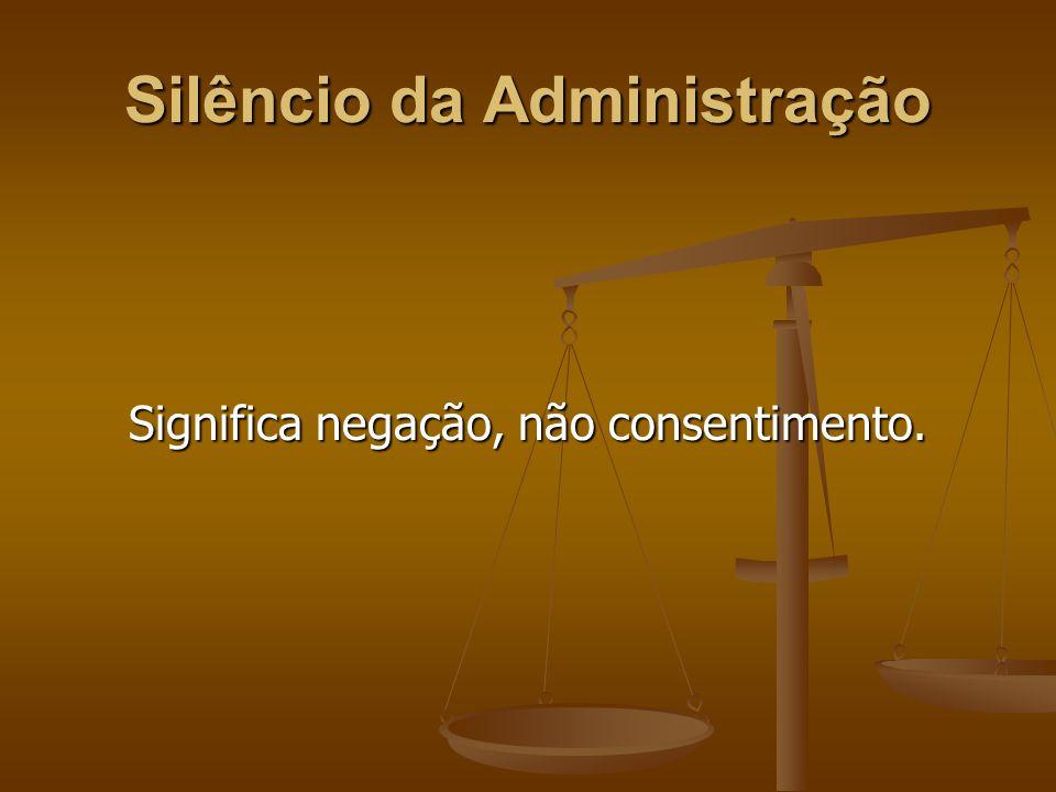 Silêncio da Administração Significa negação, não consentimento.