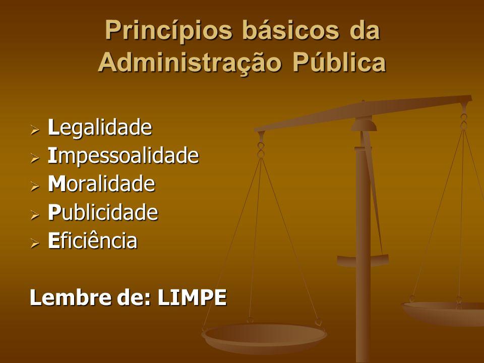 Princípios básicos da Administração Pública  Legalidade  Impessoalidade  Moralidade  Publicidade  Eficiência Lembre de: LIMPE