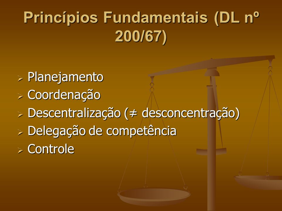 Princípios Fundamentais (DL nº 200/67)  Planejamento  Coordenação  Descentralização (≠ desconcentração)  Delegação de competência  Controle