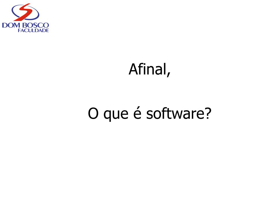 Software Instruções que, quando executadas, produzem a função e o desempenho desejados Estruturas de dados que possibilitam que os programas manipulem adequadamente a informação Software é formado por programas, documentos e dados