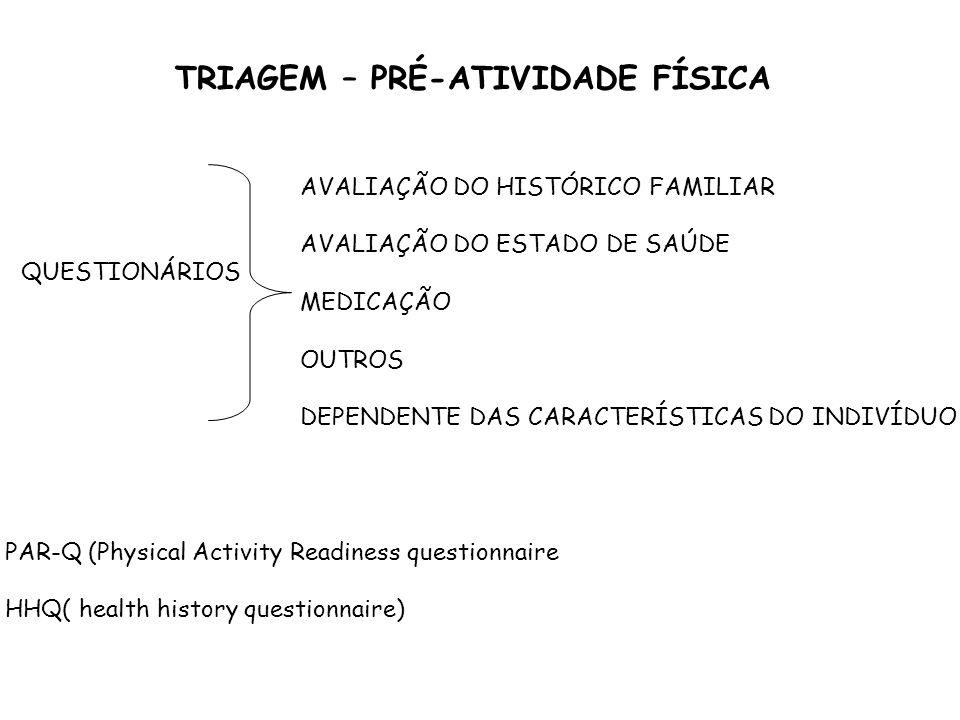 TRIAGEM – PRÉ-ATIVIDADE FÍSICA QUESTIONÁRIOS AVALIAÇÃO DO HISTÓRICO FAMILIAR AVALIAÇÃO DO ESTADO DE SAÚDE MEDICAÇÃO OUTROS DEPENDENTE DAS CARACTERÍSTICAS DO INDIVÍDUO PAR-Q (Physical Activity Readiness questionnaire HHQ( health history questionnaire)