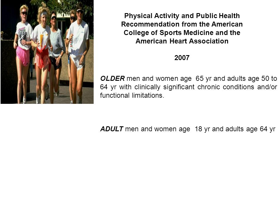 Physical Activity and Public Health Recommendation from the American College of Sports Medicine and the American Heart Association 2007 OLDER men and women age 65 yr and adults age 50 to 64 yr with clinically significant chronic conditions and/or functional limitations.