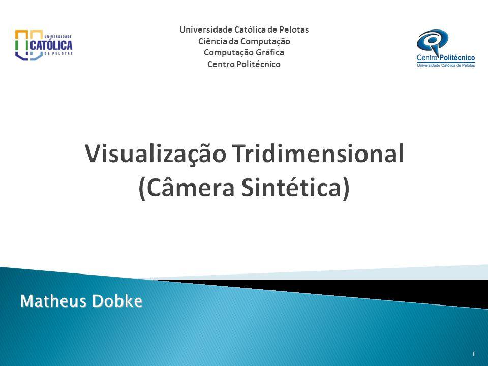 Visualização Tridimensional (Câmera Sintética) Matheus Dobke 1 Universidade Católica de Pelotas Ciência da Computação Computação Gráfica Centro Polité