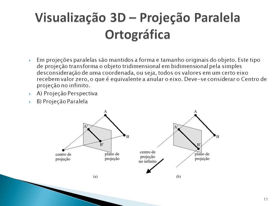 11  Em projeções paralelas são mantidos a forma e tamanho originais do objeto. Este tipo de projeção transforma o objeto tridimensional em bidimensio