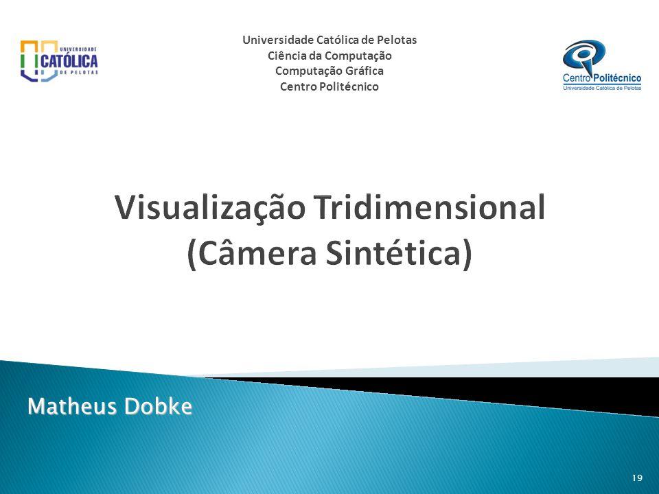 Visualização Tridimensional (Câmera Sintética) Matheus Dobke 19 Universidade Católica de Pelotas Ciência da Computação Computação Gráfica Centro Polit