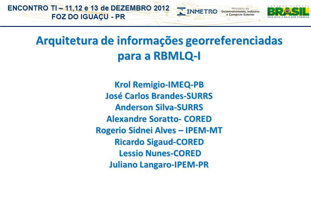 ENCONTRO TI – 11,12 e 13 de DEZEMBRO 2012 FOZ DO IGUAÇU - PR Arquitetura de informações georreferenciadas para a RBMLQ-I Krol Remigio-IMEQ-PB José Car