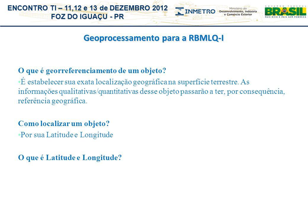 ENCONTRO TI – 11,12 e 13 de DEZEMBRO 2012 FOZ DO IGUAÇU - PR Geoprocessamento para a RBMLQ-I O que é georreferenciamento de um objeto? É estabelecer s