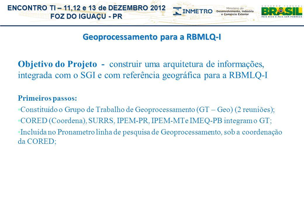 ENCONTRO TI – 11,12 e 13 de DEZEMBRO 2012 FOZ DO IGUAÇU - PR Geoprocessamento para a RBMLQ-I Arquitetura de Informações Georreferenciadas (ações): Geocodificação dos endereços dos estabelecimentos cadastrados no SGI – cada endereço com Lat/Long (grande desafio); Avaliação de ferramentas GIS (ArcGis, TerraView), rotinas (TerraLib = C++); API´s Google (prova de conceito para geocodificação de endereços) – balanças do RS; SGI incluirá atributos Lat e Long do estabelecimento e do centróide de cada Município (tabela IBGE); Coletor permitirá a localização do estabelecimento via GPS interno; Visita ao Instituto de Pesquisa e Planejamento Urbano de Curitiba (grupo de geoprocessamento desde 1984) – plataforma ArcGis + Oracle; Capacitação – cursos INPE (possibilidade de turma fechada para INMETRO) e outros.