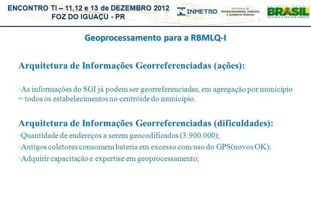 ENCONTRO TI – 11,12 e 13 de DEZEMBRO 2012 FOZ DO IGUAÇU - PR Geoprocessamento para a RBMLQ-I Bons resultados no curto prazo: IBGE - Diretoria da Geociências (reunião em 05/12/12): O INMETRO aderiu ao projeto de Infraestrutura Nacional de Dados Espaciais (INDE) e utilizará, de forma gratuita e permanente, o ferramental do site para a publicação dos seus dados georreferenciados (agregados por municípios ou pontuais quando puder); Toda tecnologia será repassada aos técnicos do Inmetro e o acesso do público poderá ser direcionado diretamente do site do Inmetro com a exibição dos dados distribuídos espacialmente;