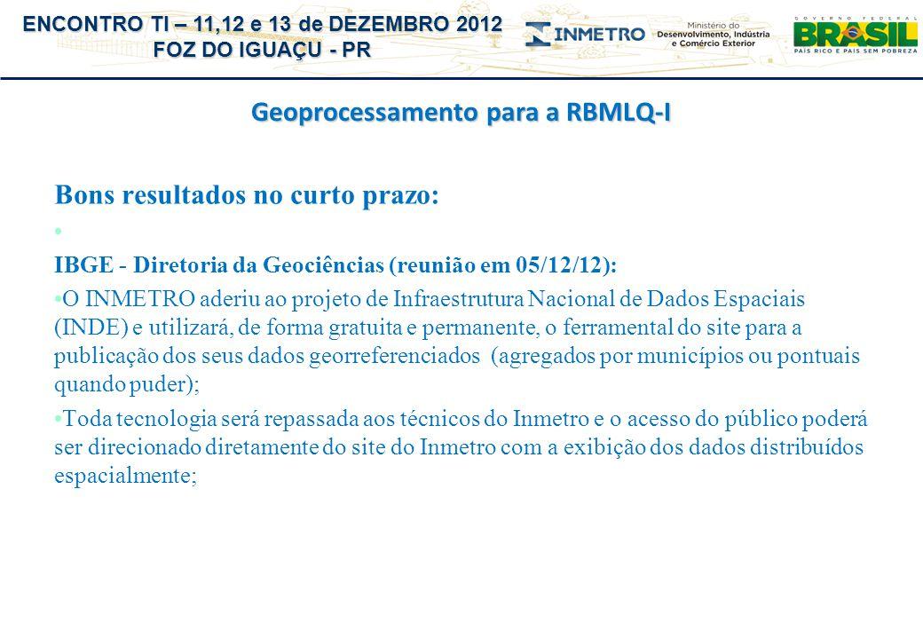 ENCONTRO TI – 11,12 e 13 de DEZEMBRO 2012 FOZ DO IGUAÇU - PR Geoprocessamento para a RBMLQ-I Bons resultados no curto prazo: IBGE - Diretoria da Geoci