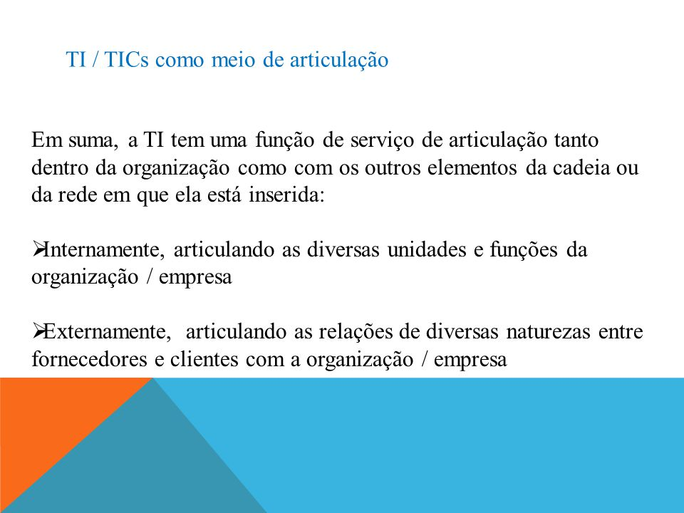 TI / TICs como meio de articulação Em suma, a TI tem uma função de serviço de articulação tanto dentro da organização como com os outros elementos da