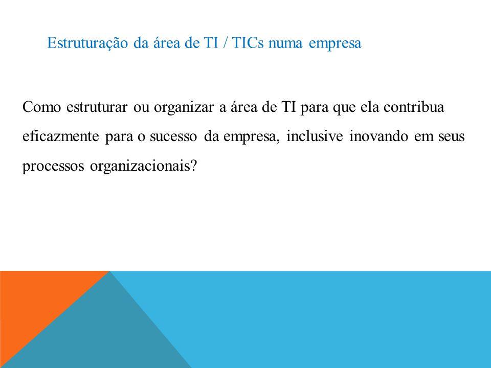 Estruturação da área de TI / TICs numa empresa Como estruturar ou organizar a área de TI para que ela contribua eficazmente para o sucesso da empresa,
