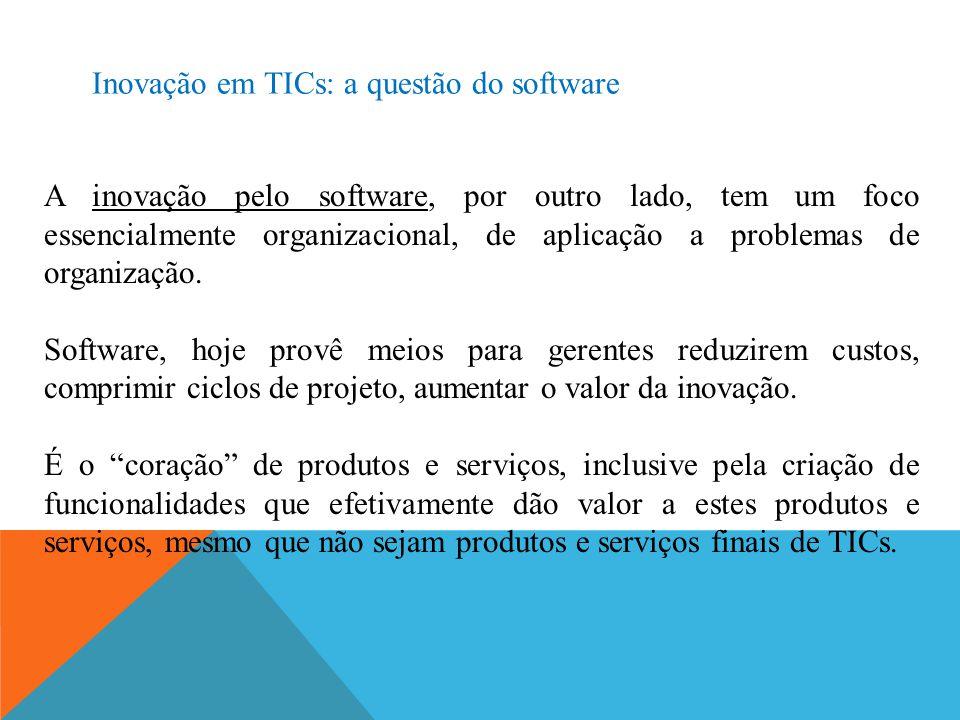 Inovação em TICs: a questão do software A inovação pelo software, por outro lado, tem um foco essencialmente organizacional, de aplicação a problemas