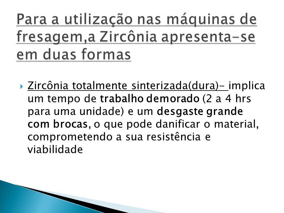 Zircônia totalmente sinterizada(dura)- implica um tempo de trabalho demorado (2 a 4 hrs para uma unidade) e um desgaste grande com brocas, o que pod