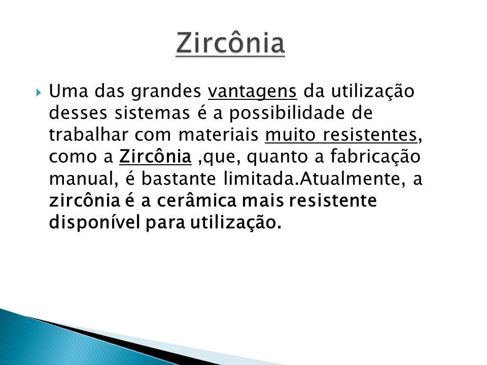  Uma das grandes vantagens da utilização desses sistemas é a possibilidade de trabalhar com materiais muito resistentes, como a Zircônia,que, quanto